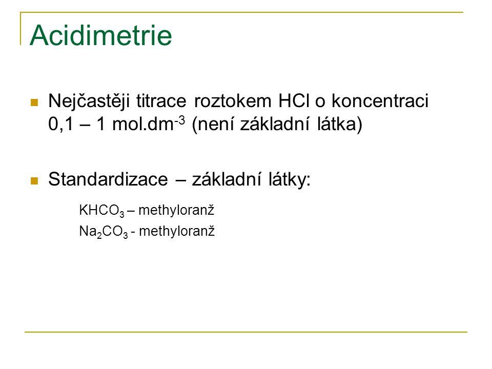 Acidimetrie Nejčastěji titrace roztokem HCl o koncentraci 0,1 – 1 mol.dm -3 (není základní látka) Standardizace – základní látky: KHCO 3 – methyloranž