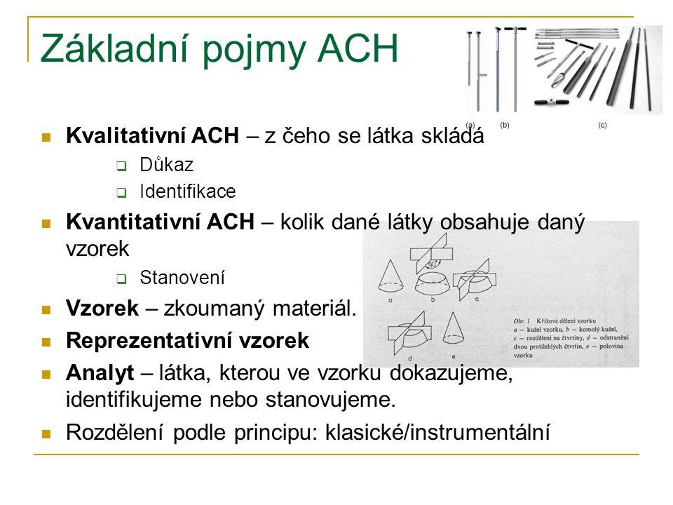 Základní pojmy ACH Kvalitativní ACH – z čeho se látka skládá  Důkaz  Identifikace Kvantitativní ACH – kolik dané látky obsahuje daný vzorek  Stanov