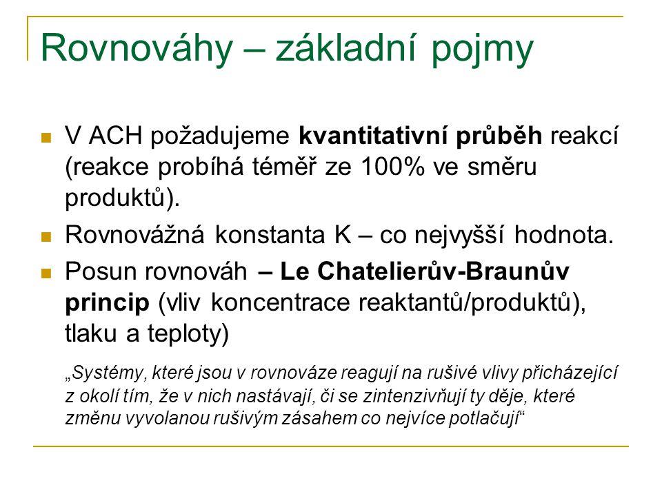 Rovnováhy – základní pojmy V ACH požadujeme kvantitativní průběh reakcí (reakce probíhá téměř ze 100% ve směru produktů). Rovnovážná konstanta K – co