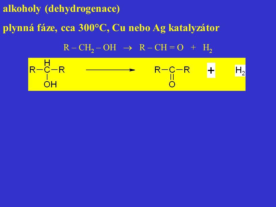 alkoholy (dehydrogenace) plynná fáze, cca 300°C, Cu nebo Ag katalyzátor R – CH 2 – OH  R – CH = O + H 2