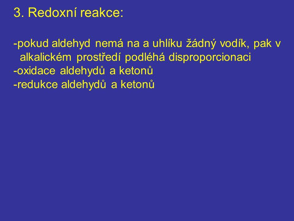 3. Redoxní reakce: -pokud aldehyd nemá na a uhlíku žádný vodík, pak v alkalickém prostředí podléhá disproporcionaci -oxidace aldehydů a ketonů -redukc