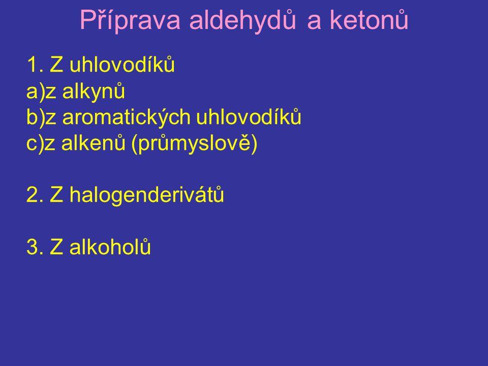 Příprava aldehydů a ketonů 1. Z uhlovodíků a)z alkynů b)z aromatických uhlovodíků c)z alkenů (průmyslově) 2. Z halogenderivátů 3. Z alkoholů