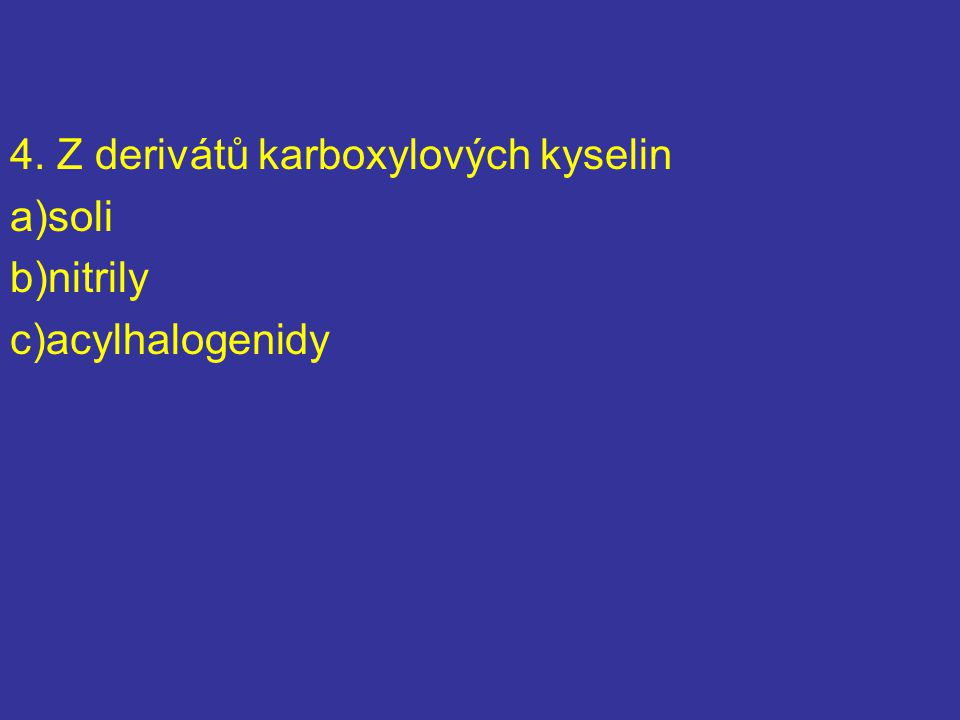 4. Z derivátů karboxylových kyselin a)soli b)nitrily c)acylhalogenidy