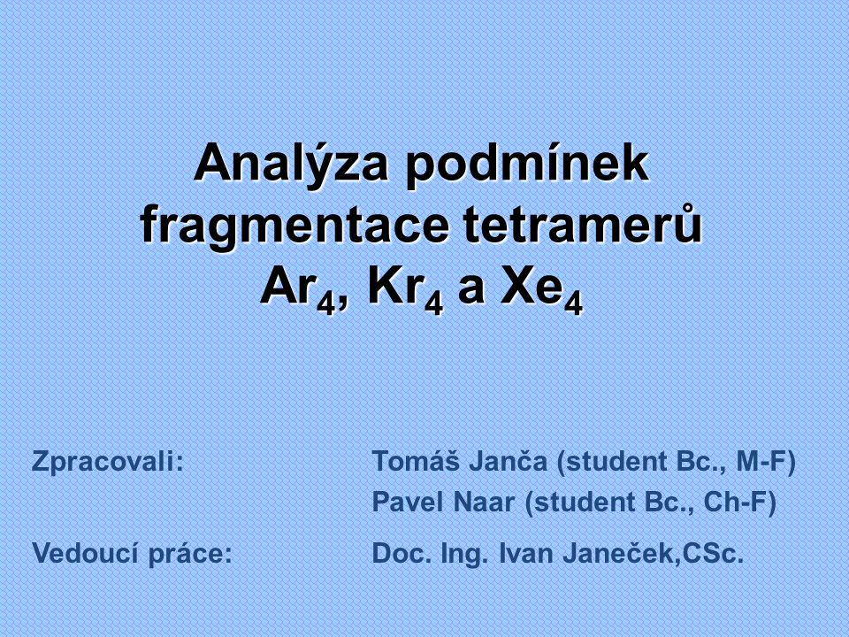 Analýza podmínek fragmentace tetramerů Ar 4, Kr 4 a Xe 4 Zpracovali:Tomáš Janča (student Bc., M-F) Pavel Naar (student Bc., Ch-F) Vedoucí práce:Doc.