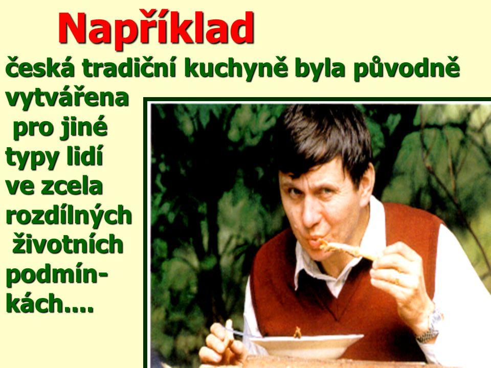 Například Například česká tradiční kuchyně byla původně vytvářena pro jiné pro jiné typy lidí ve zcela rozdílných životních životníchpodmín-kách....