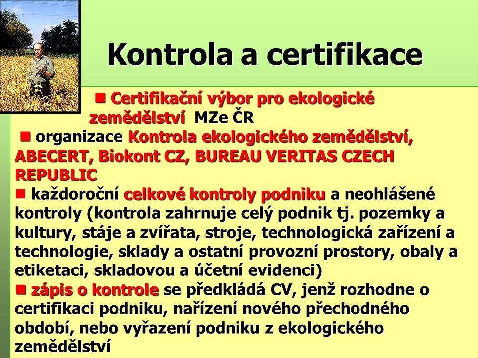 Kontrola a certifikace Certifikační výbor pro ekologické Certifikační výbor pro ekologické zemědělství MZe ČR zemědělství MZe ČR organizace Kontrola ekologického zemědělství, ABECERT, Biokont CZ, BUREAU VERITAS CZECH REPUBLIC organizace Kontrola ekologického zemědělství, ABECERT, Biokont CZ, BUREAU VERITAS CZECH REPUBLIC n každoroční celkové kontroly podniku a neohlášené kontroly (kontrola zahrnuje celý podnik tj.