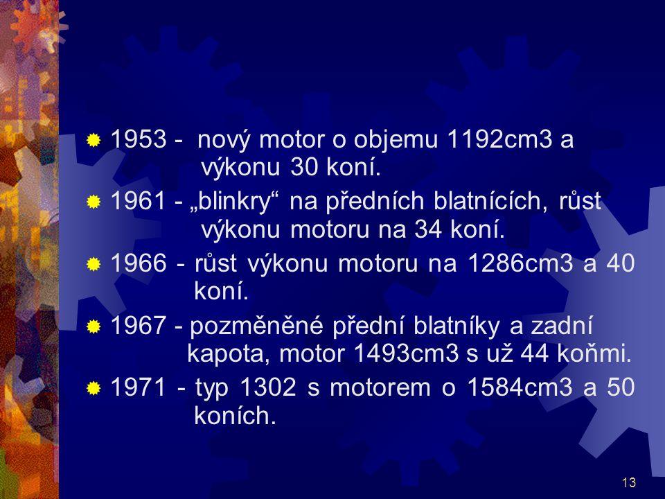 """13  1953 - nový motor o objemu 1192cm3 a výkonu 30 koní.  1961 - """"blinkry"""" na předních blatnících, růst výkonu motoru na 34 koní.  1966 - růst výko"""
