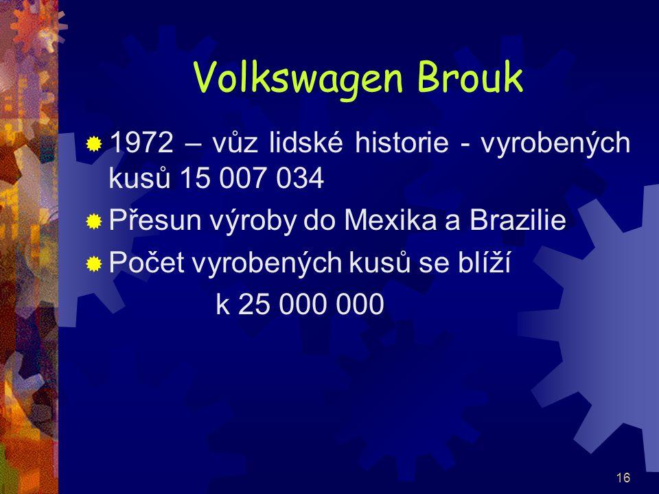 16 Volkswagen Brouk  1972 – vůz lidské historie - vyrobených kusů 15 007 034  Přesun výroby do Mexika a Brazilie  Počet vyrobených kusů se blíží k