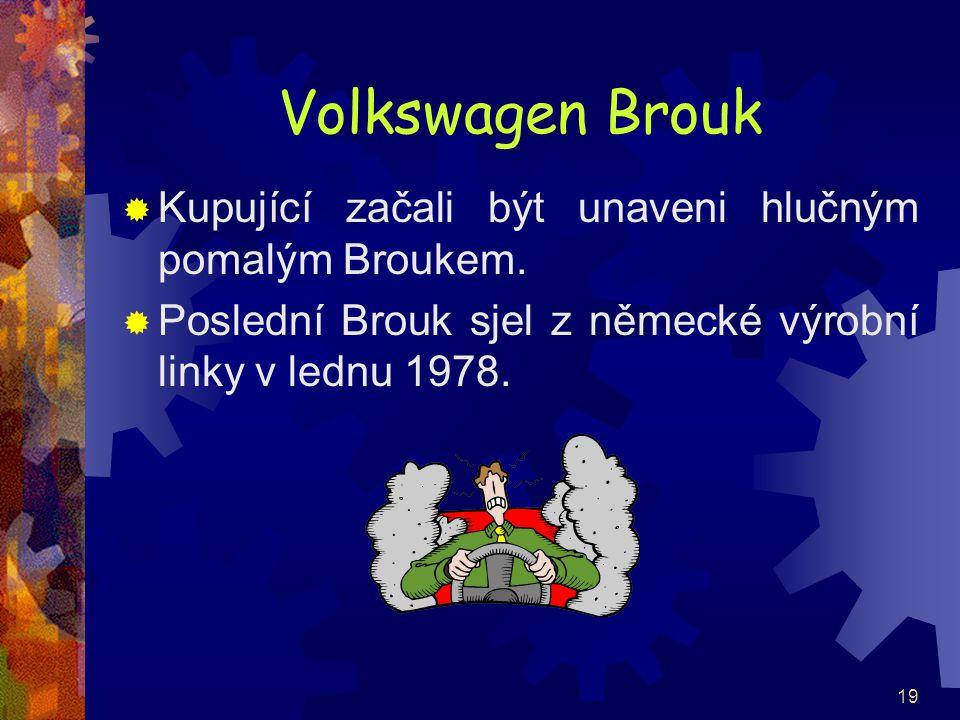 19 Volkswagen Brouk  Kupující začali být unaveni hlučným pomalým Broukem.  Poslední Brouk sjel z německé výrobní linky v lednu 1978.