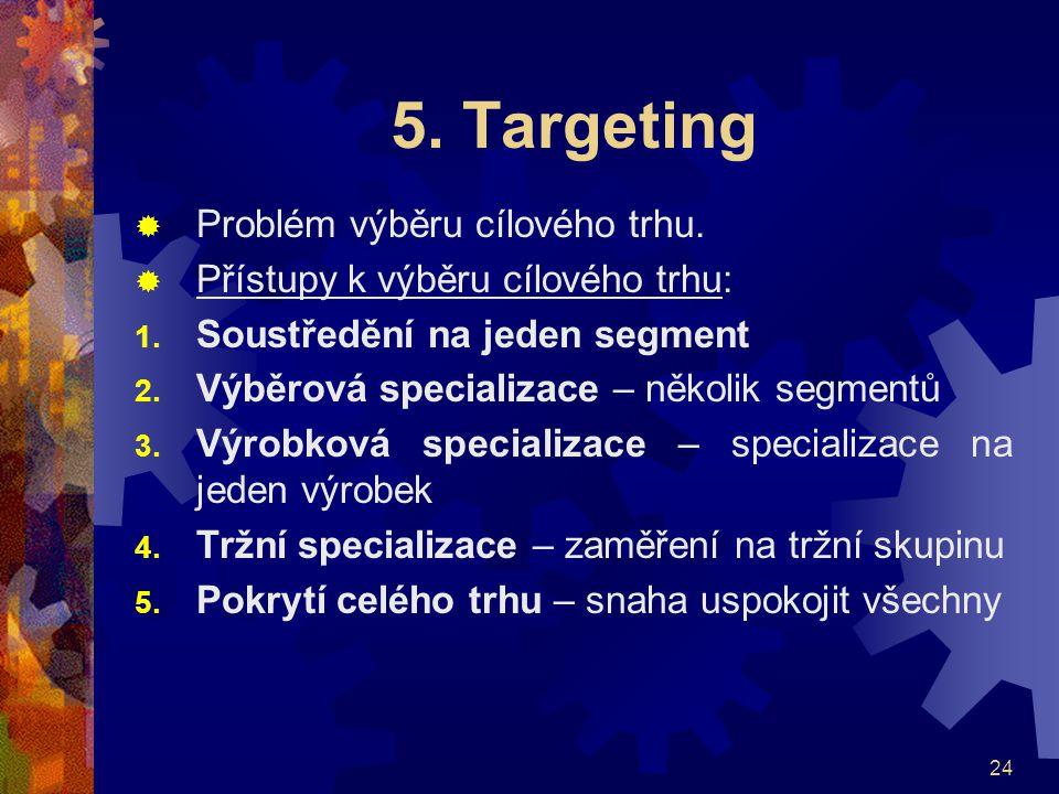 24 5. Targeting  Problém výběru cílového trhu.  Přístupy k výběru cílového trhu: 1. Soustředění na jeden segment 2. Výběrová specializace – několik