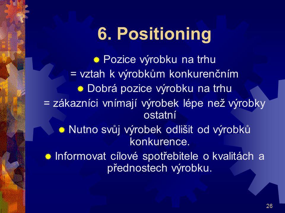 26 6. Positioning  Pozice výrobku na trhu = vztah k výrobkům konkurenčním  Dobrá pozice výrobku na trhu = zákazníci vnímají výrobek lépe než výrobky