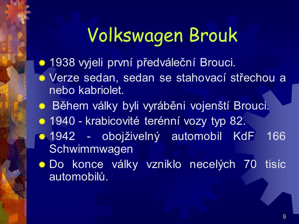 9 Volkswagen Brouk  1938 vyjeli první předváleční Brouci.  Verze sedan, sedan se stahovací střechou a nebo kabriolet.  Během války byli vyráběni vo