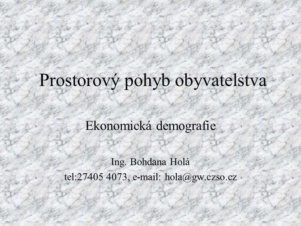 Prostorový pohyb obyvatelstva Ekonomická demografie Ing. Bohdana Holá tel:27405 4073, e-mail: hola@gw.czso.cz