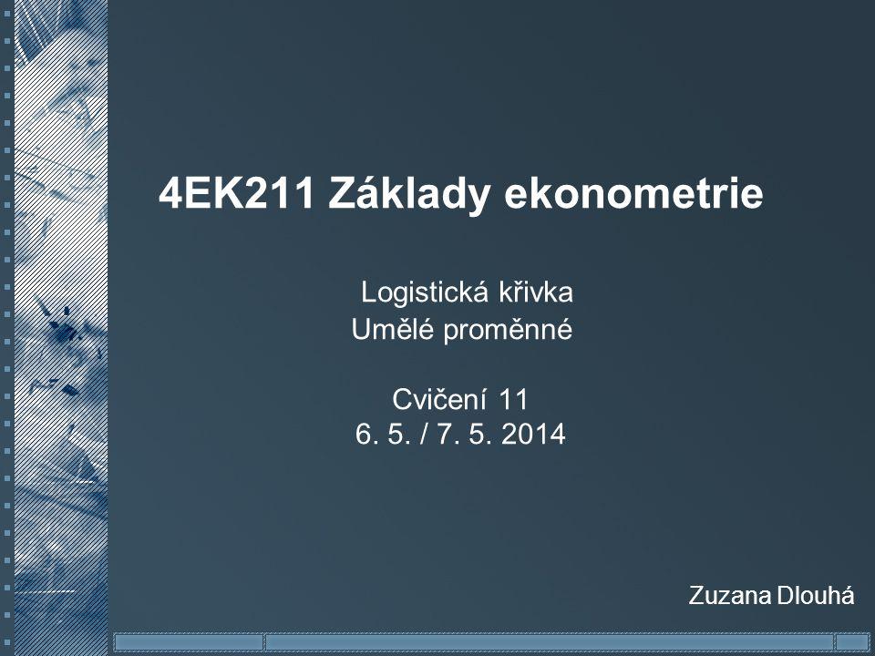 4EK211 Základy ekonometrie Logistická křivka Umělé proměnné Cvičení 11 6. 5. / 7. 5. 2014 Zuzana Dlouhá