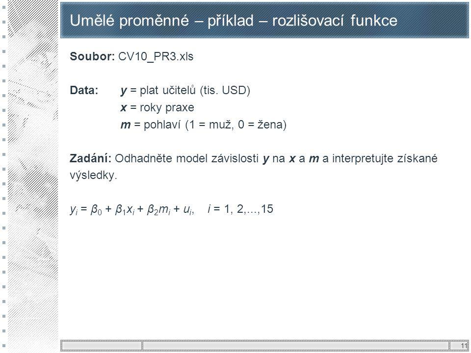 11 Umělé proměnné – příklad – rozlišovací funkce Soubor: CV10_PR3.xls Data: y = plat učitelů (tis. USD) x = roky praxe m = pohlaví (1 = muž, 0 = žena)
