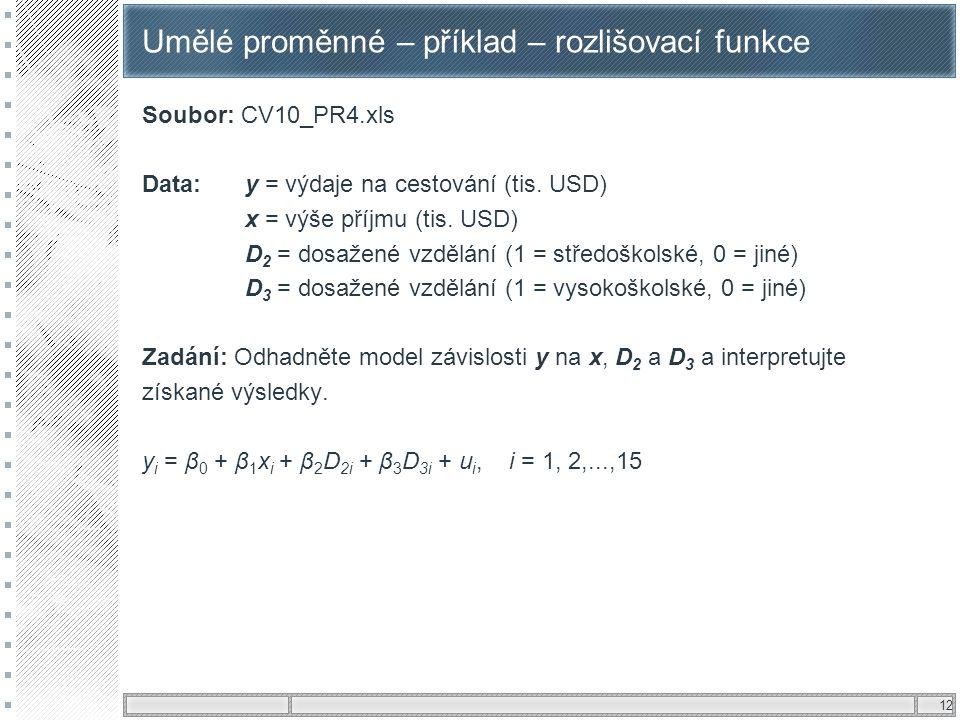 12 Umělé proměnné – příklad – rozlišovací funkce Soubor: CV10_PR4.xls Data: y = výdaje na cestování (tis. USD) x = výše příjmu (tis. USD) D 2 = dosaže