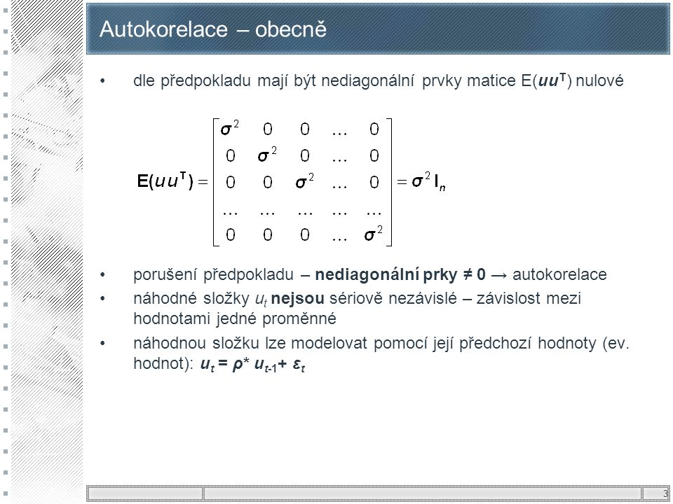 3 Autokorelace – obecně dle předpokladu mají být nediagonální prvky matice E(uu T ) nulové porušení předpokladu – nediagonální prky ≠ 0 → autokorelace