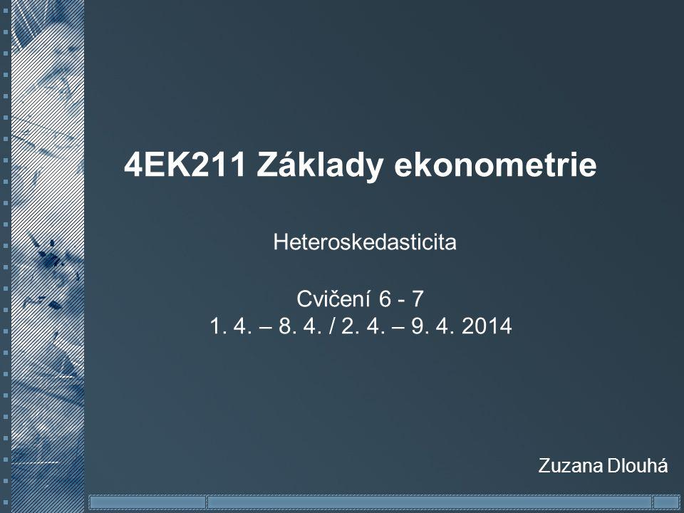 4EK211 Základy ekonometrie Heteroskedasticita Cvičení 6 - 7 1. 4. – 8. 4. / 2. 4. – 9. 4. 2014 Zuzana Dlouhá