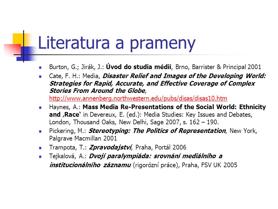 Literatura a prameny Burton, G.; Jirák, J.: Úvod do studia médií, Brno, Barrister & Principal 2001 Cate, F. H.: Media, Disaster Relief and Images of t
