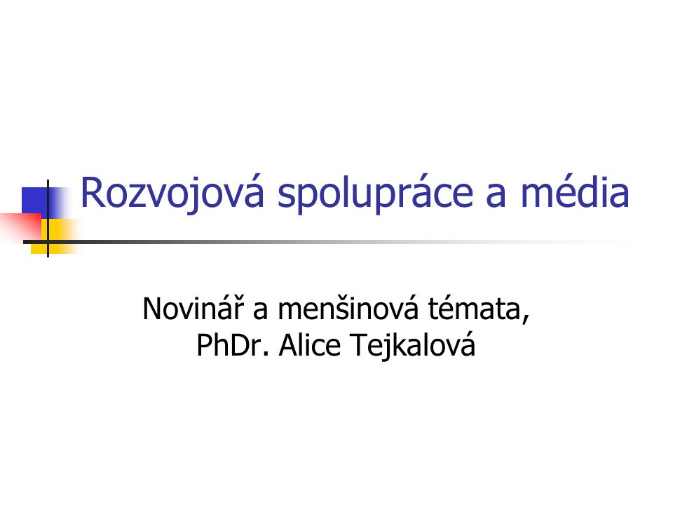 Rozvojová spolupráce a média Novinář a menšinová témata, PhDr. Alice Tejkalová