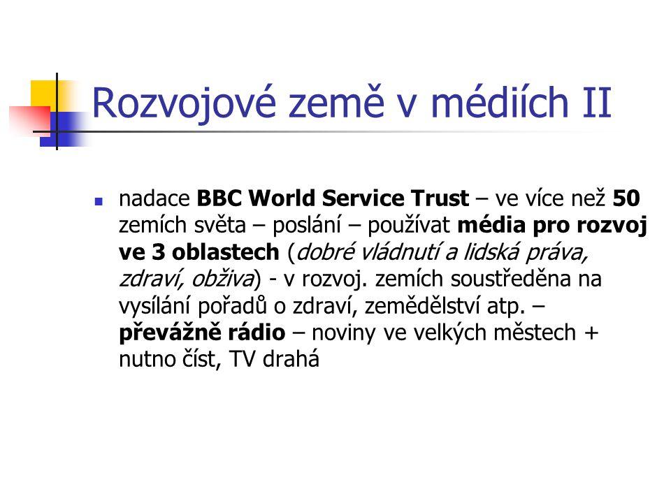 Rozvojové země v médiích II nadace BBC World Service Trust – ve více než 50 zemích světa – poslání – používat média pro rozvoj ve 3 oblastech (dobré v