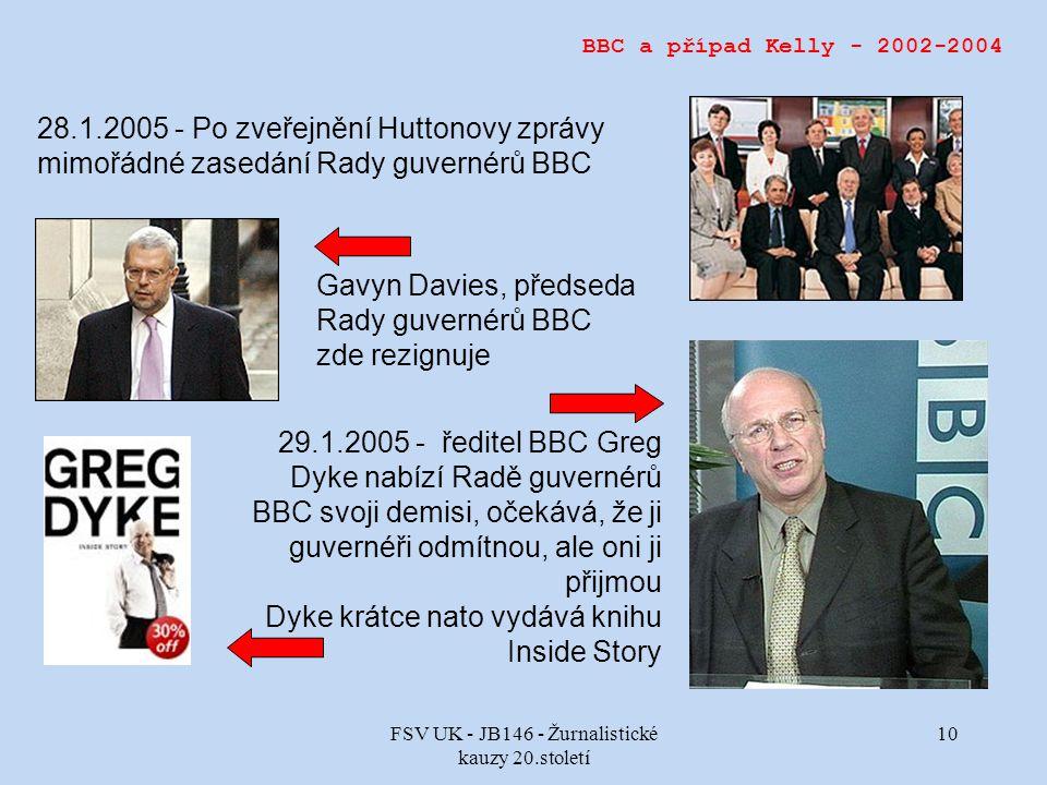 FSV UK - JB146 - Žurnalistické kauzy 20.století 10 29.1.2005 - ředitel BBC Greg Dyke nabízí Radě guvernérů BBC svoji demisi, očekává, že ji guvernéři odmítnou, ale oni ji přijmou Dyke krátce nato vydává knihu Inside Story BBC a případ Kelly - 2002-2004 28.1.2005 - Po zveřejnění Huttonovy zprávy mimořádné zasedání Rady guvernérů BBC Gavyn Davies, předseda Rady guvernérů BBC zde rezignuje