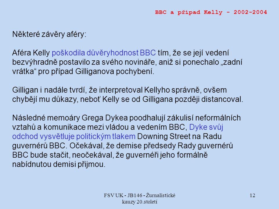 """FSV UK - JB146 - Žurnalistické kauzy 20.století 12 BBC a případ Kelly - 2002-2004 Některé závěry aféry: Aféra Kelly poškodila důvěryhodnost BBC tím, že se její vedení bezvýhradně postavilo za svého novináře, aniž si ponechalo """"zadní vrátka pro případ Gilliganova pochybení."""