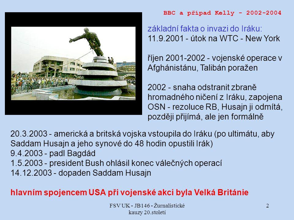FSV UK - JB146 - Žurnalistické kauzy 20.století 2 BBC a případ Kelly - 2002-2004 základní fakta o invazi do Iráku: 11.9.2001 - útok na WTC - New York říjen 2001-2002 - vojenské operace v Afghánistánu, Talibán poražen 2002 - snaha odstranit zbraně hromadného ničení z Iráku, zapojena OSN - rezoluce RB, Husajn ji odmítá, později přijímá, ale jen formálně 20.3.2003 - americká a britská vojska vstoupila do Iráku (po ultimátu, aby Saddam Husajn a jeho synové do 48 hodin opustili Irák) 9.4.2003 - padl Bagdád 1.5.2003 - president Bush ohlásil konec válečných operací 14.12.2003 - dopaden Saddam Husajn hlavním spojencem USA při vojenské akci byla Velká Británie