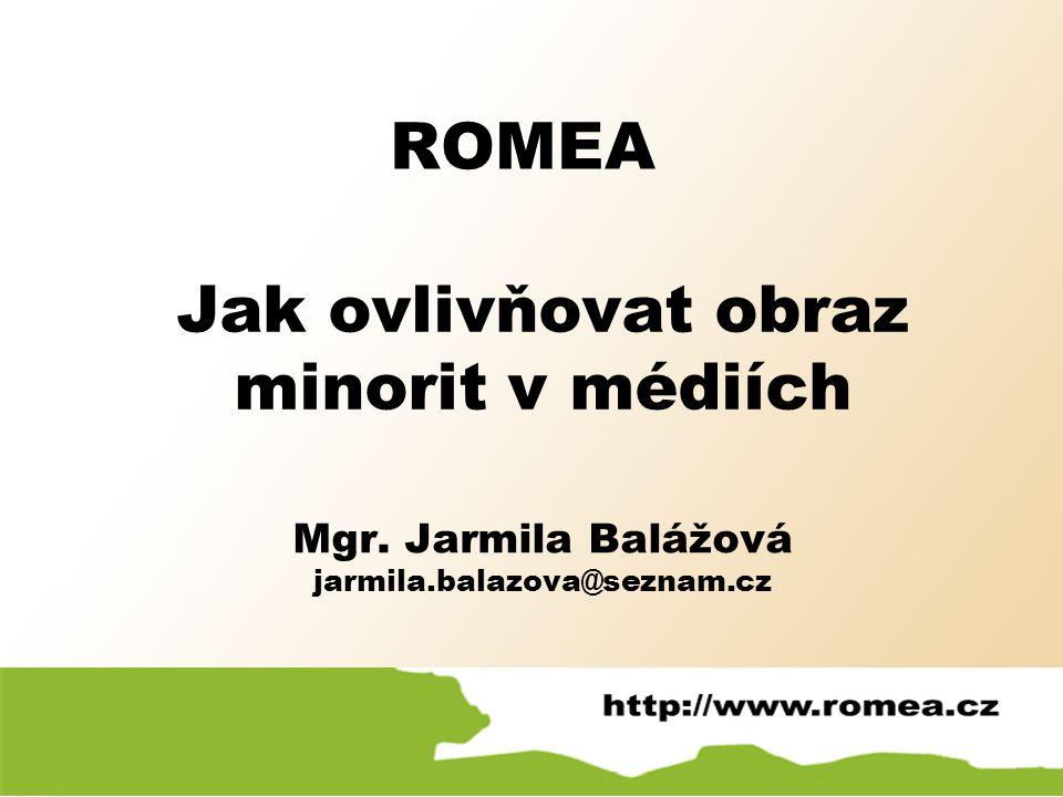 ROMEA Mgr. Jarmila Balážová jarmila.balazova@seznam.cz Jak ovlivňovat obraz minorit v médiích