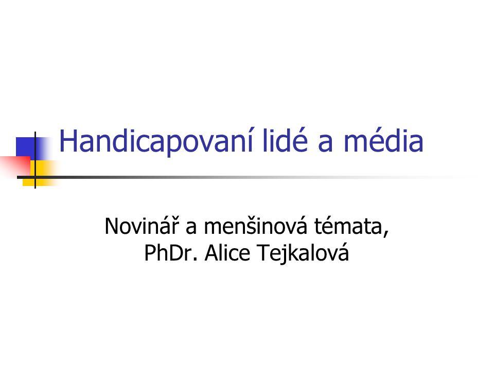 Handicapovaní lidé a média Novinář a menšinová témata, PhDr. Alice Tejkalová
