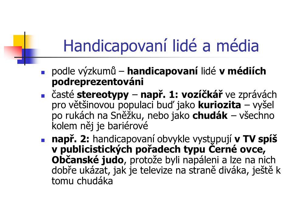 Handicapovaní lidé a média podle výzkumů – handicapovaní lidé v médiích podreprezentováni časté stereotypy – např. 1: vozíčkář ve zprávách pro většino