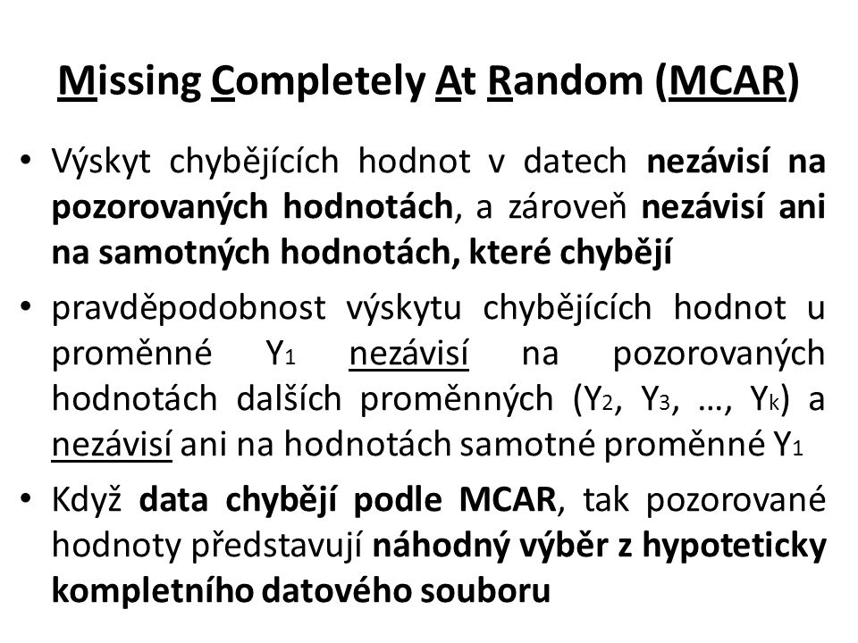 Missing Completely At Random (MCAR) Výskyt chybějících hodnot v datech nezávisí na pozorovaných hodnotách, a zároveň nezávisí ani na samotných hodnotá