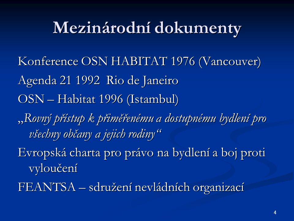 """4 Mezinárodní dokumenty Konference OSN HABITAT 1976 (Vancouver) Agenda 21 1992 Rio de Janeiro OSN – Habitat 1996 (Istambul) """"Rovný přístup k přiměřenému a dostupnému bydlení pro všechny občany a jejich rodiny Evropská charta pro právo na bydlení a boj proti vyloučení FEANTSA – sdružení nevládních organizací"""