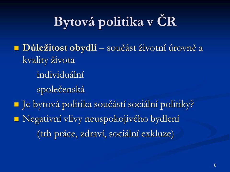 6 Bytová politika v ČR Důležitost obydlí – součást životní úrovně a kvality života Důležitost obydlí – součást životní úrovně a kvality životaindividuálníspolečenská Je bytová politika součástí sociální politiky.