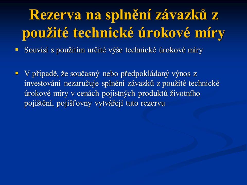 Rezerva na splnění závazků z použité technické úrokové míry  Souvisí s použitím určité výše technické úrokové míry  V případě, že současný nebo před