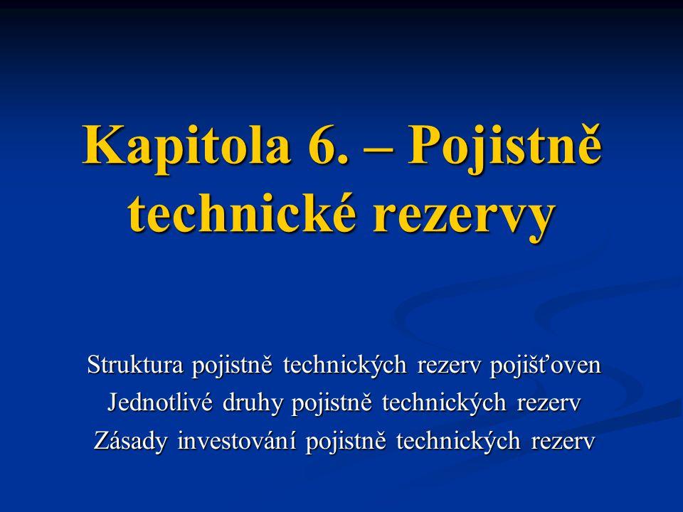 Kapitola 6. – Pojistně technické rezervy Struktura pojistně technických rezerv pojišťoven Jednotlivé druhy pojistně technických rezerv Zásady investov