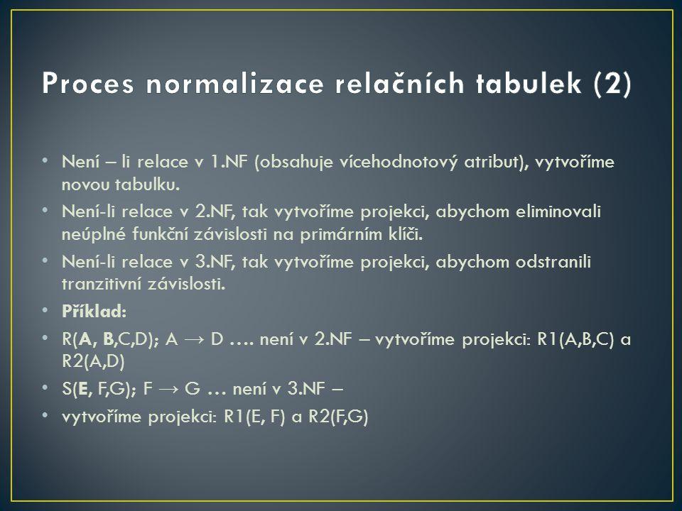 Není – li relace v 1.NF (obsahuje vícehodnotový atribut), vytvoříme novou tabulku. Není-li relace v 2.NF, tak vytvoříme projekci, abychom eliminovali
