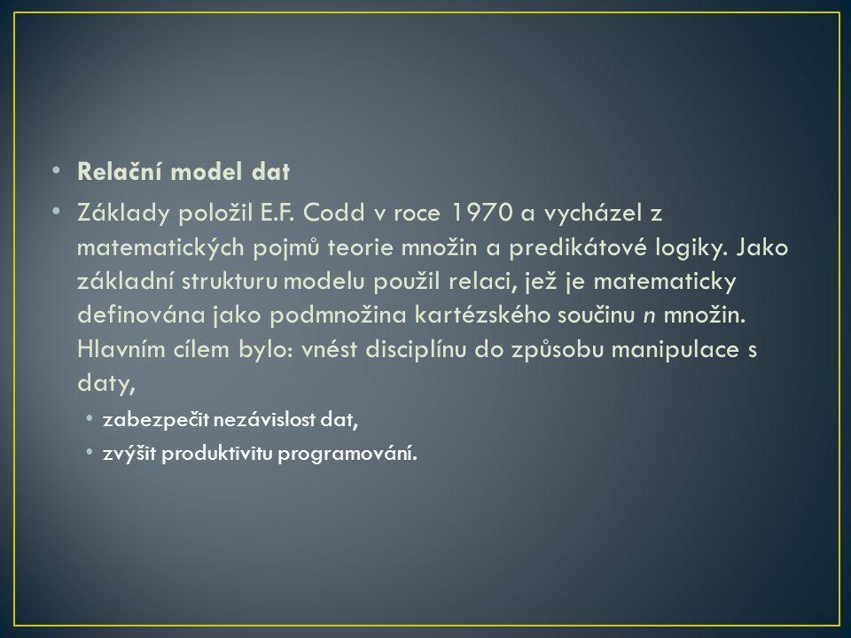 Relační model dat Základy položil E.F. Codd v roce 1970 a vycházel z matematických pojmů teorie množin a predikátové logiky. Jako základní strukturu m