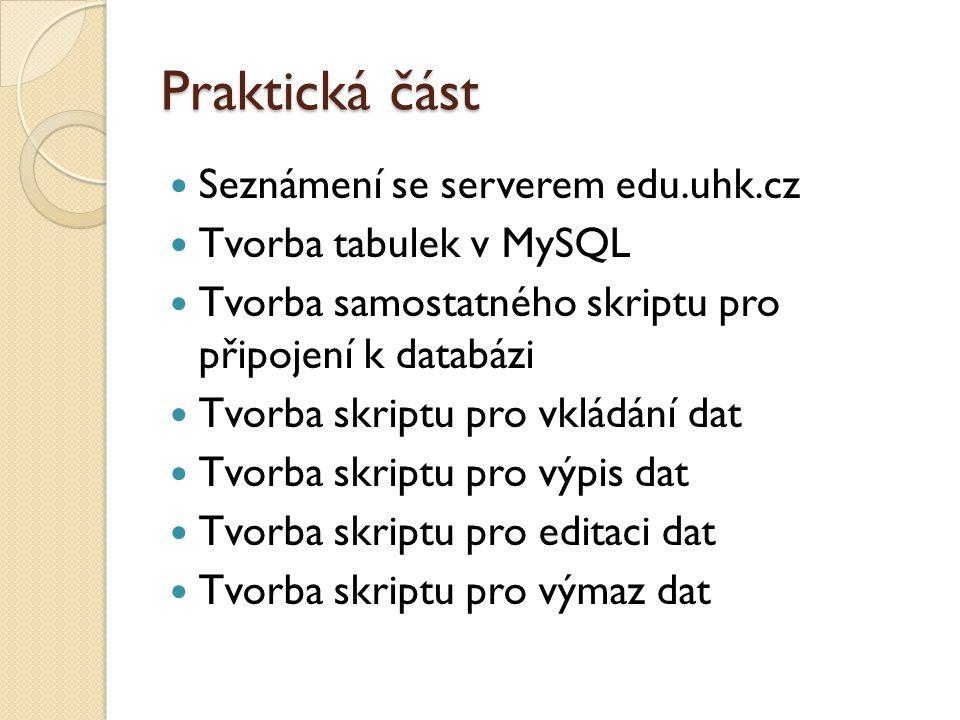 Praktická část Seznámení se serverem edu.uhk.cz Tvorba tabulek v MySQL Tvorba samostatného skriptu pro připojení k databázi Tvorba skriptu pro vkládání dat Tvorba skriptu pro výpis dat Tvorba skriptu pro editaci dat Tvorba skriptu pro výmaz dat