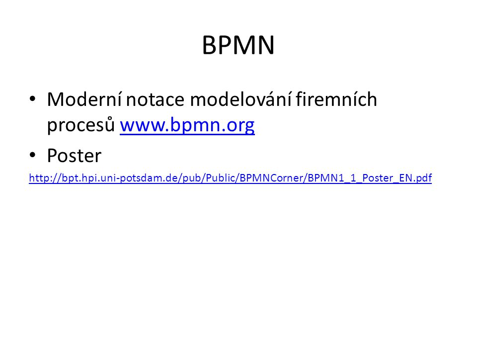 BPMN Moderní notace modelování firemních procesů www.bpmn.orgwww.bpmn.org Poster http://bpt.hpi.uni-potsdam.de/pub/Public/BPMNCorner/BPMN1_1_Poster_EN.pdf