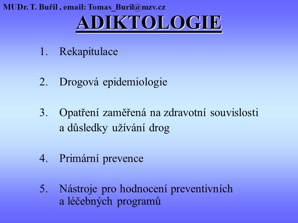ADIKTOLOGIE 1.Rekapitulace 2.Drogová epidemiologie 3.Opatření zaměřená na zdravotní souvislosti a důsledky užívání drog 4.Primární prevence 5.Nástroje pro hodnocení preventivních a léčebných programů MUDr.