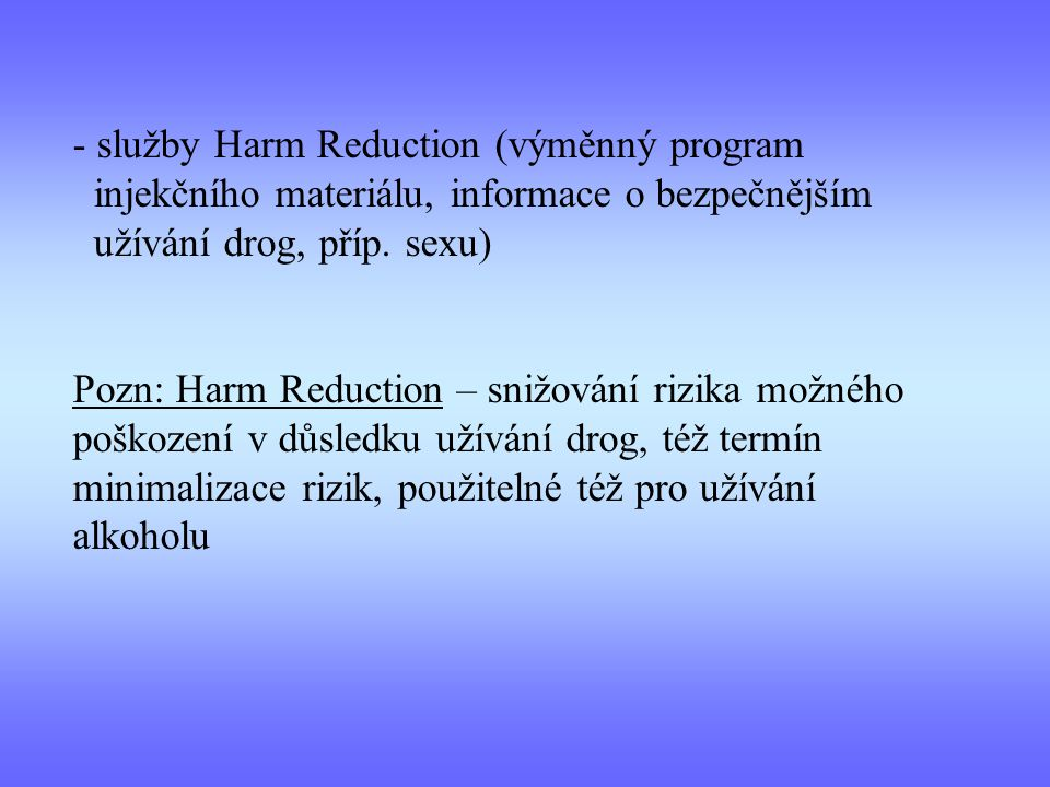 - služby Harm Reduction (výměnný program injekčního materiálu, informace o bezpečnějším užívání drog, příp. sexu) Pozn: Harm Reduction – snižování riz