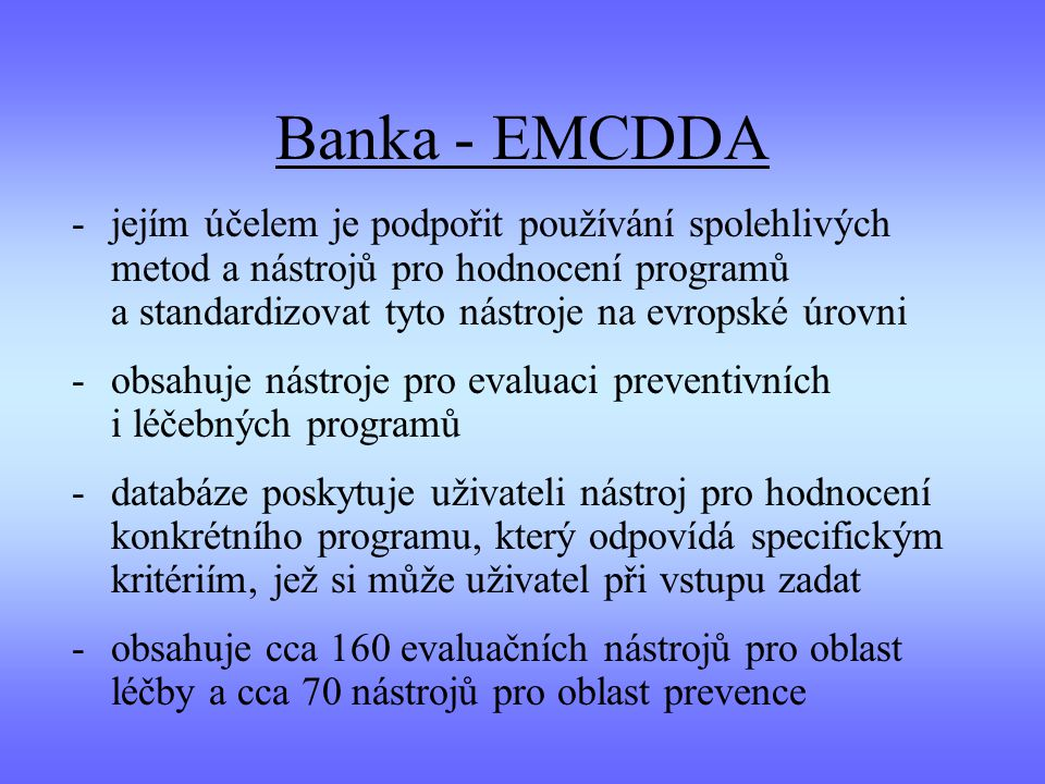 Banka - EMCDDA -jejím účelem je podpořit používání spolehlivých metod a nástrojů pro hodnocení programů a standardizovat tyto nástroje na evropské úrovni -obsahuje nástroje pro evaluaci preventivních i léčebných programů -databáze poskytuje uživateli nástroj pro hodnocení konkrétního programu, který odpovídá specifickým kritériím, jež si může uživatel při vstupu zadat -obsahuje cca 160 evaluačních nástrojů pro oblast léčby a cca 70 nástrojů pro oblast prevence