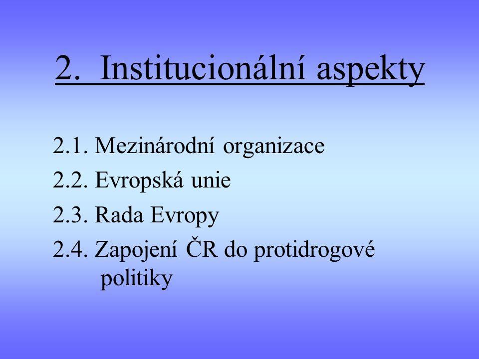 2. Institucionální aspekty 2.1. Mezinárodní organizace 2.2. Evropská unie 2.3. Rada Evropy 2.4. Zapojení ČR do protidrogové politiky