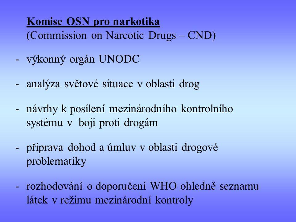 Komise OSN pro narkotika (Commission on Narcotic Drugs – CND) -výkonný orgán UNODC -analýza světové situace v oblasti drog -návrhy k posílení mezinárodního kontrolního systému v boji proti drogám -příprava dohod a úmluv v oblasti drogové problematiky -rozhodování o doporučení WHO ohledně seznamu látek v režimu mezinárodní kontroly