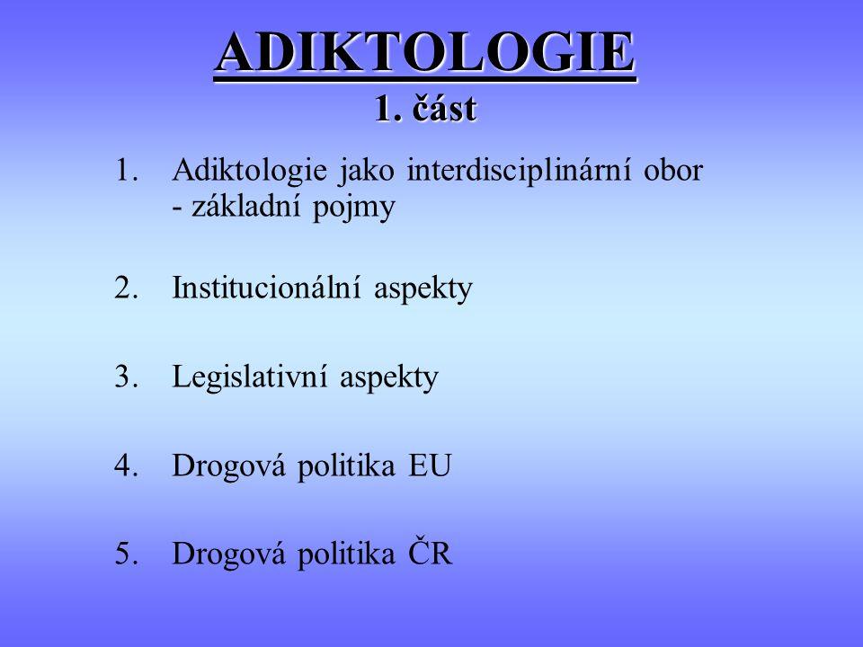 ADIKTOLOGIE 1. část 1.Adiktologie jako interdisciplinární obor - základní pojmy 2.Institucionální aspekty 3.Legislativní aspekty 4.Drogová politika EU