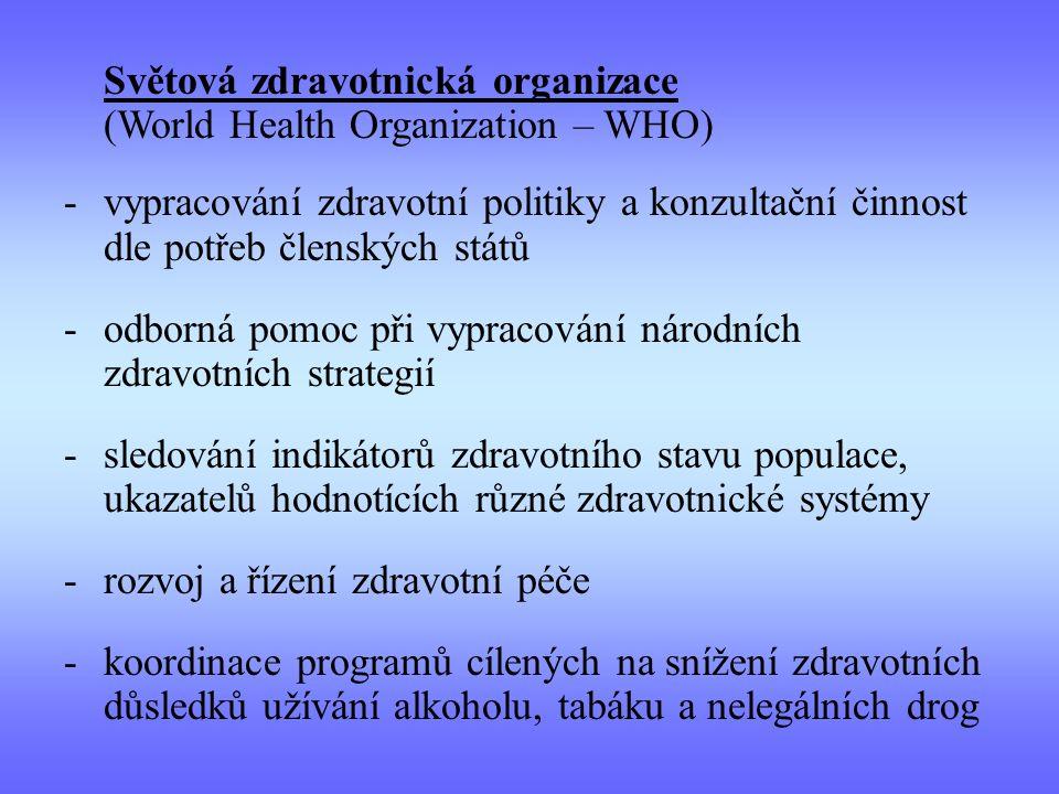 Světová zdravotnická organizace (World Health Organization – WHO) -vypracování zdravotní politiky a konzultační činnost dle potřeb členských států -odborná pomoc při vypracování národních zdravotních strategií -sledování indikátorů zdravotního stavu populace, ukazatelů hodnotících různé zdravotnické systémy -rozvoj a řízení zdravotní péče -koordinace programů cílených na snížení zdravotních důsledků užívání alkoholu, tabáku a nelegálních drog
