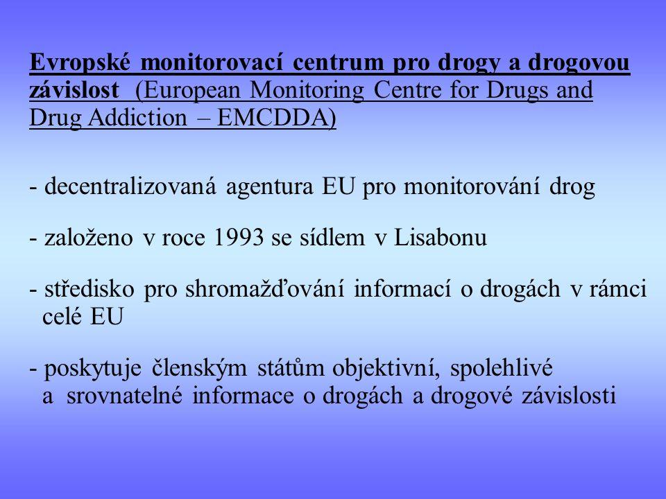 - decentralizovaná agentura EU pro monitorování drog - založeno v roce 1993 se sídlem v Lisabonu - středisko pro shromažďování informací o drogách v rámci celé EU - poskytuje členským státům objektivní, spolehlivé a srovnatelné informace o drogách a drogové závislosti