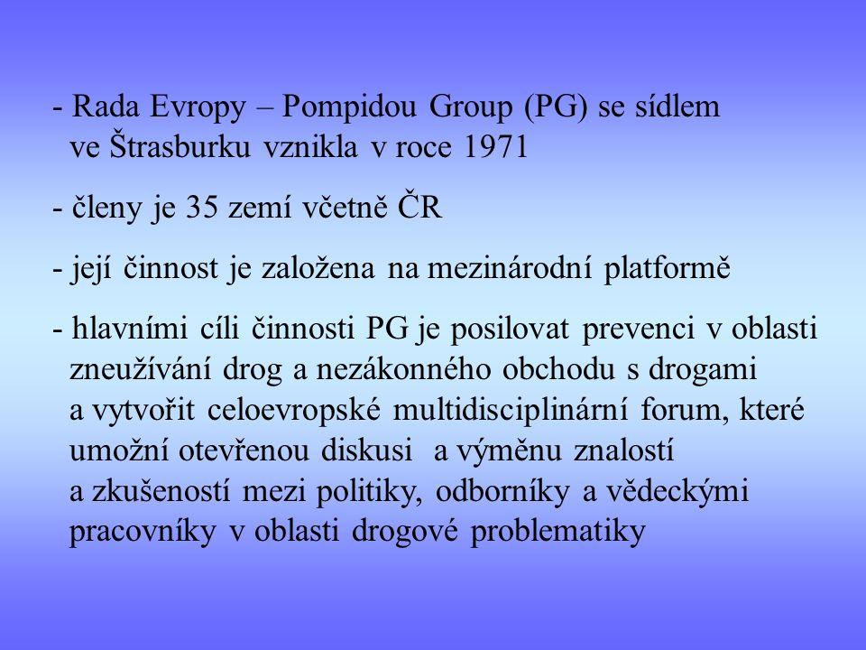 - Rada Evropy – Pompidou Group (PG) se sídlem ve Štrasburku vznikla v roce 1971 - členy je 35 zemí včetně ČR - její činnost je založena na mezinárodní platformě - hlavními cíli činnosti PG je posilovat prevenci v oblasti zneužívání drog a nezákonného obchodu s drogami a vytvořit celoevropské multidisciplinární forum, které umožní otevřenou diskusi a výměnu znalostí a zkušeností mezi politiky, odborníky a vědeckými pracovníky v oblasti drogové problematiky