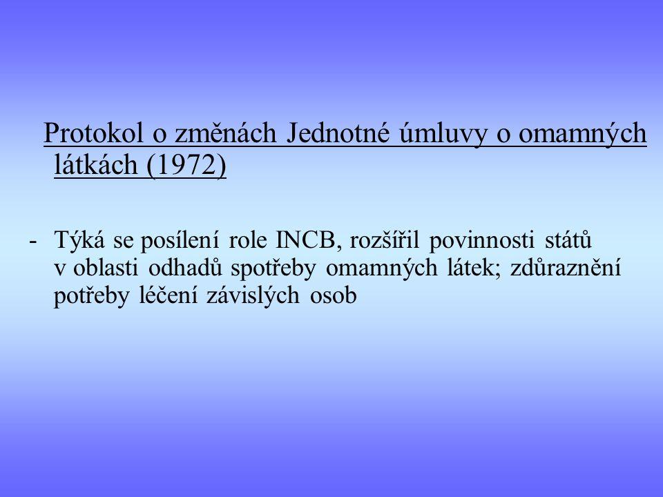 Protokol o změnách Jednotné úmluvy o omamných látkách (1972) -Týká se posílení role INCB, rozšířil povinnosti států v oblasti odhadů spotřeby omamných látek; zdůraznění potřeby léčení závislých osob